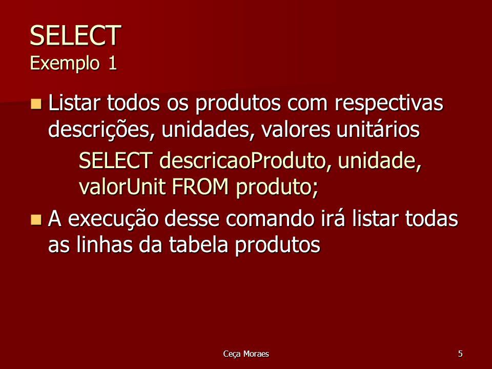 Ceça Moraes6 SELECT Exemplo 2 Listar o CGC, o nome e o endereço de todos os clientes Listar o CGC, o nome e o endereço de todos os clientes SELECT CGC, nomeCliente, endereco SELECT CGC, nomeCliente, endereco FROM Cliente; FROM Cliente;