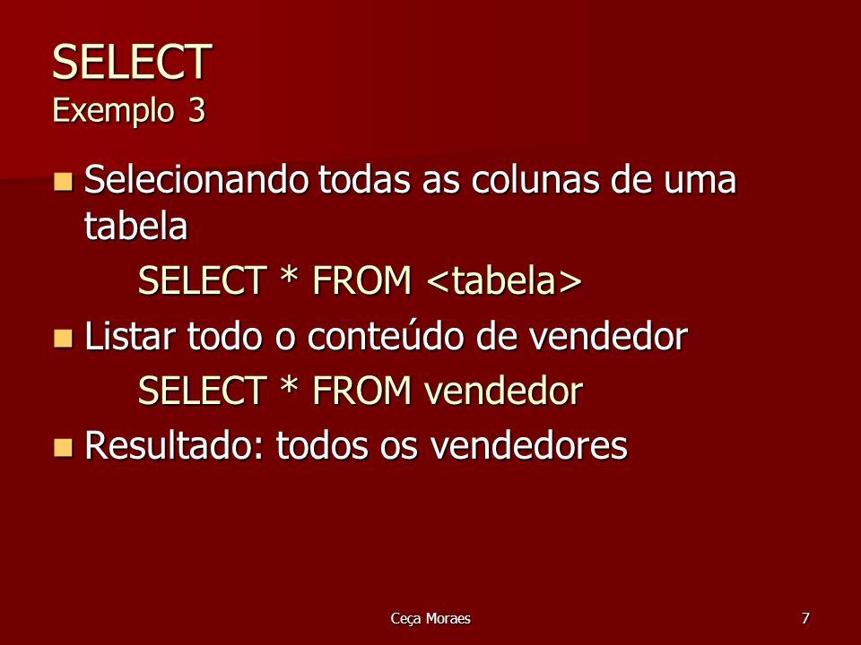 Ceça Moraes8 Alterando o cabeçalho (header) da coluna Por default, o cabeçalho apresentado no resultado do SELECT é o nome da coluna da tabela Por default, o cabeçalho apresentado no resultado do SELECT é o nome da coluna da tabela É possível modificá-lo: É possível modificá-lo: SELECT nome_coluna AS cabecalho,...