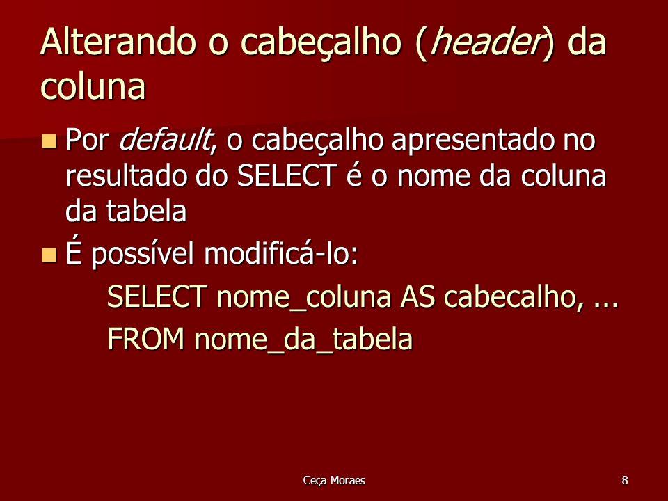 Ceça Moraes8 Alterando o cabeçalho (header) da coluna Por default, o cabeçalho apresentado no resultado do SELECT é o nome da coluna da tabela Por def
