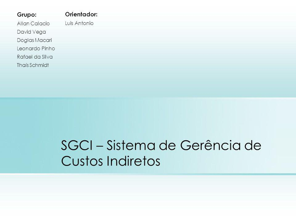 SGCI – Sistema de Gerência de Custos Indiretos Grupo: Allan Calacio David Vega Doglas Macari Leonardo Pinho Rafael da Silva Thaís Schmidt Orientador: