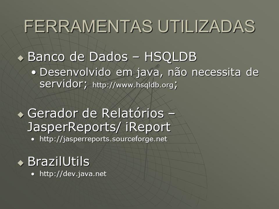 FERRAMENTAS UTILIZADAS Banco de Dados – HSQLDB Banco de Dados – HSQLDB Desenvolvido em java, não necessita de servidor; http://www.hsqldb.org ;Desenvolvido em java, não necessita de servidor; http://www.hsqldb.org ; Gerador de Relatórios – JasperReports/ iReport Gerador de Relatórios – JasperReports/ iReport http://jasperreports.sourceforge.nethttp://jasperreports.sourceforge.net BrazilUtils BrazilUtils http://dev.java.nethttp://dev.java.net