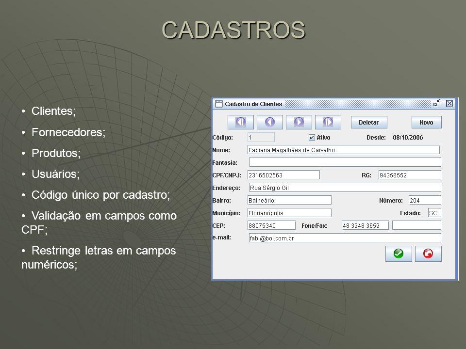 CADASTROS Clientes; Fornecedores; Produtos; Usuários; Código único por cadastro; Validação em campos como CPF; Restringe letras em campos numéricos;