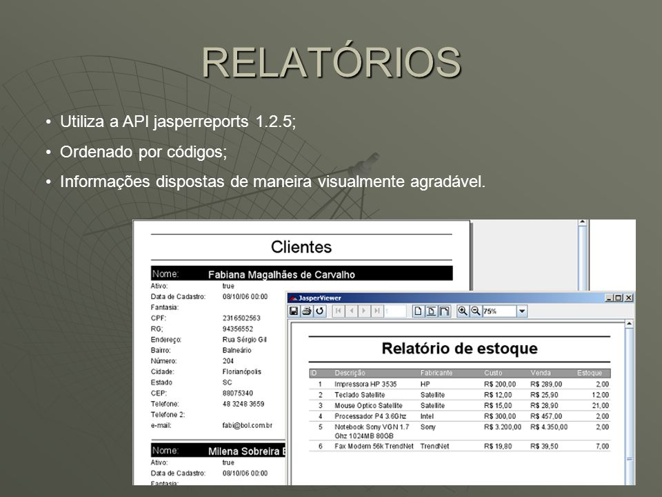 RELATÓRIOS Utiliza a API jasperreports 1.2.5; Ordenado por códigos; Informações dispostas de maneira visualmente agradável.