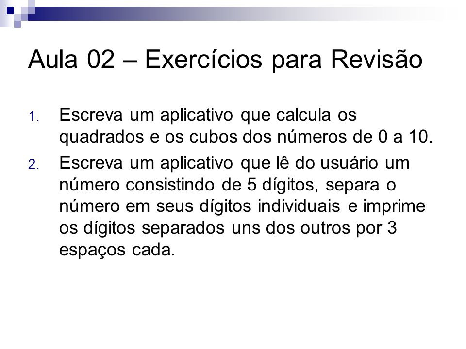 Aula 02 – Exercícios para Revisão 1. Escreva um aplicativo que calcula os quadrados e os cubos dos números de 0 a 10. 2. Escreva um aplicativo que lê