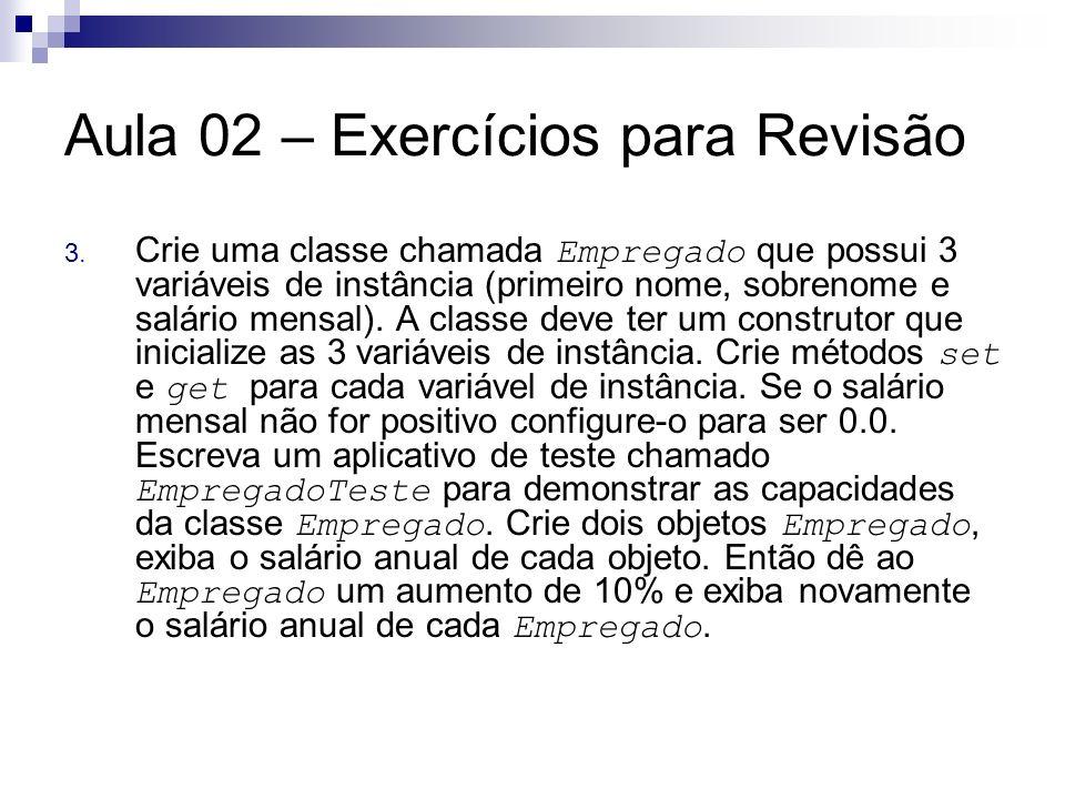 Aula 02 – Exercícios para Revisão 3. Crie uma classe chamada Empregado que possui 3 variáveis de instância (primeiro nome, sobrenome e salário mensal)