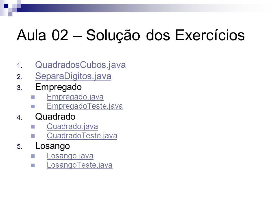 Aula 02 – Solução dos Exercícios 1. QuadradosCubos.java QuadradosCubos.java 2. SeparaDigitos.java SeparaDigitos.java 3. Empregado Empregado.java Empre