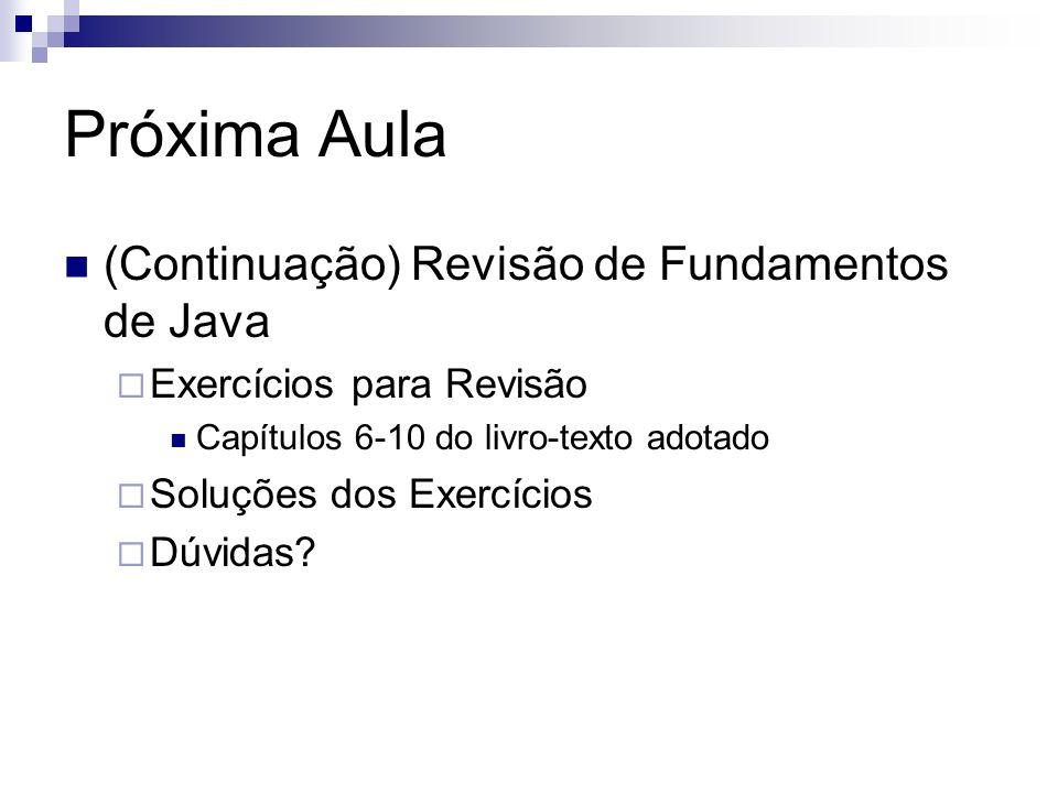 Próxima Aula (Continuação) Revisão de Fundamentos de Java Exercícios para Revisão Capítulos 6-10 do livro-texto adotado Soluções dos Exercícios Dúvida