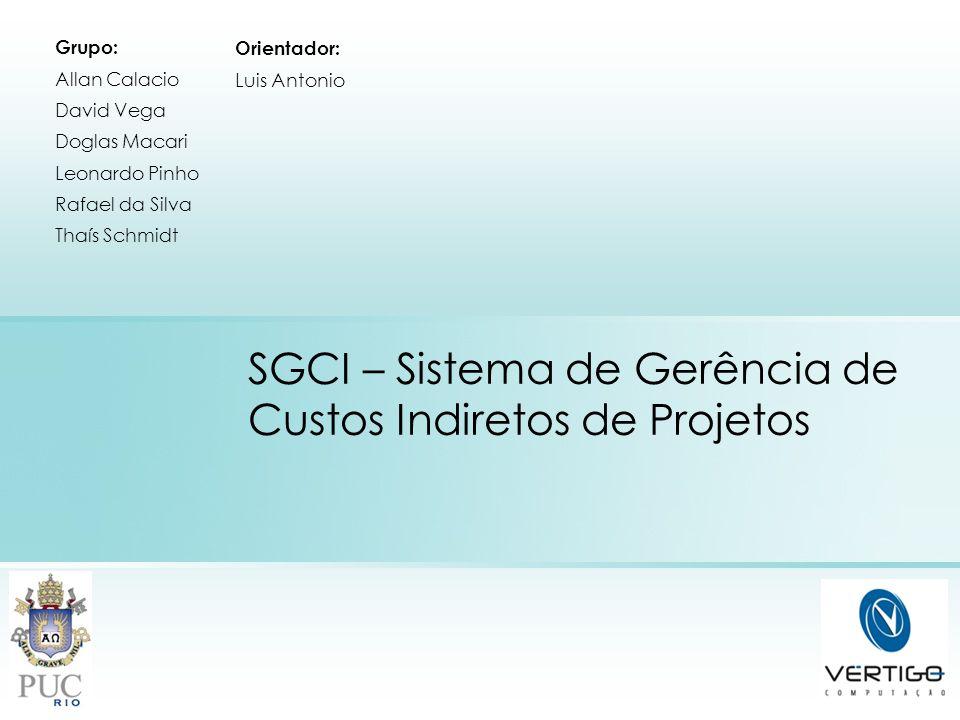 SGCI – Sistema de Gerência de Custos Indiretos de Projetos Grupo: Allan Calacio David Vega Doglas Macari Leonardo Pinho Rafael da Silva Thaís Schmidt
