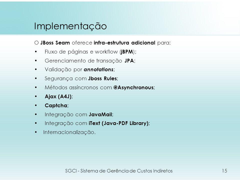 Implementação O JBoss Seam oferece infra-estrutura adicional para: Fluxo de páginas e workflow ( jBPM ); Gerenciamento de transação JPA ; Validação po