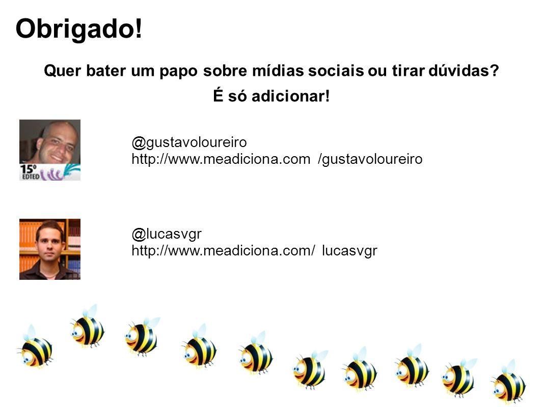 Obrigado! @gustavoloureiro http://www.meadiciona.com /gustavoloureiro @lucasvgr http://www.meadiciona.com/ lucasvgr Quer bater um papo sobre mídias so