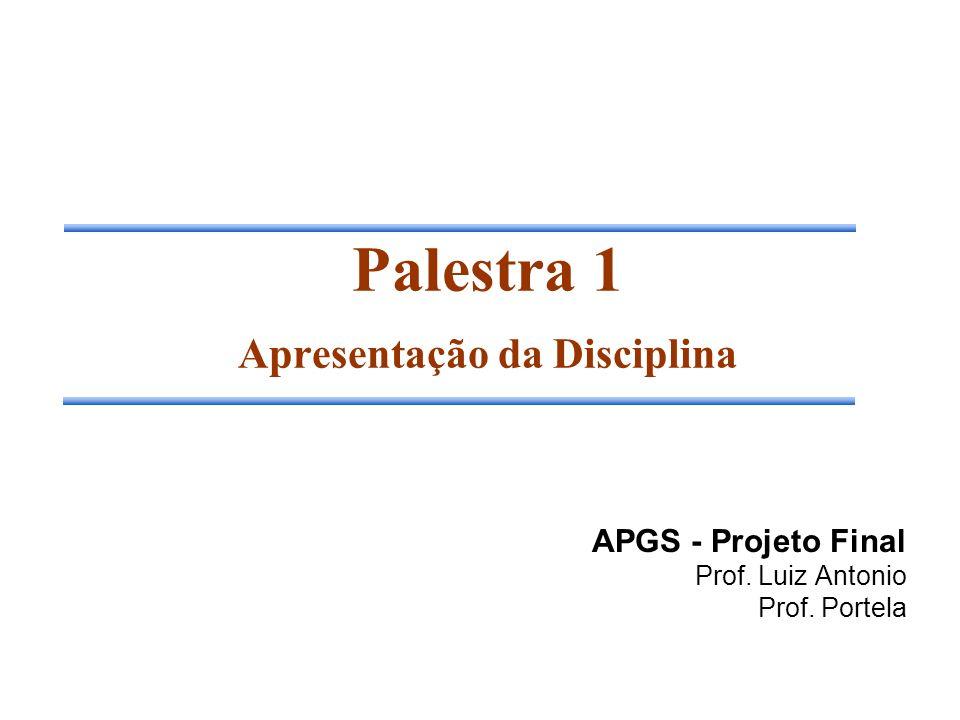 Palestra 1 Apresentação da Disciplina APGS - Projeto Final Prof. Luiz Antonio Prof. Portela
