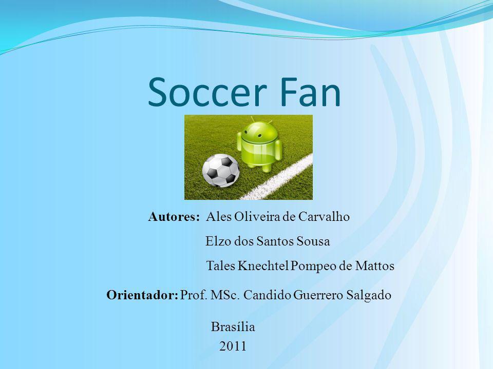 Soccer Fan Brasília 2011 Autores: Ales Oliveira de Carvalho Elzo dos Santos Sousa Tales Knechtel Pompeo de Mattos Orientador: Prof. MSc. Candido Guerr