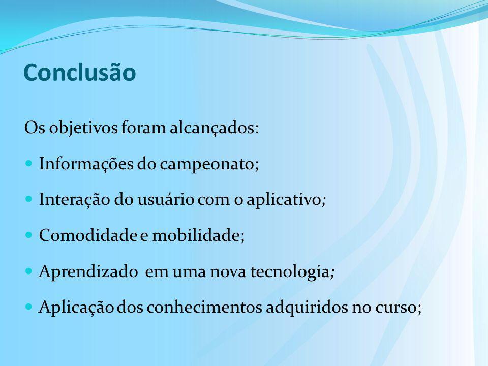 Conclusão Os objetivos foram alcançados: Informações do campeonato; Interação do usuário com o aplicativo; Comodidade e mobilidade; Aprendizado em uma