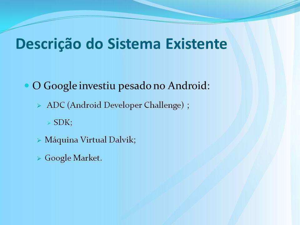 Descrição do Sistema Existente O Google investiu pesado no Android: ADC (Android Developer Challenge) ; SDK; Máquina Virtual Dalvik; Google Market.