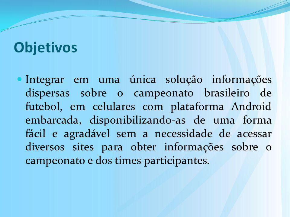 Objetivos Integrar em uma única solução informações dispersas sobre o campeonato brasileiro de futebol, em celulares com plataforma Android embarcada,