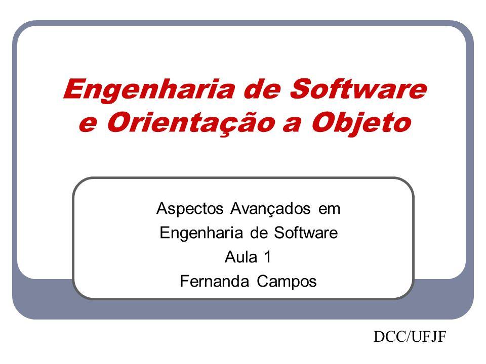 Engenharia de Software e Orientação a Objeto Aspectos Avançados em Engenharia de Software Aula 1 Fernanda Campos DCC/UFJF