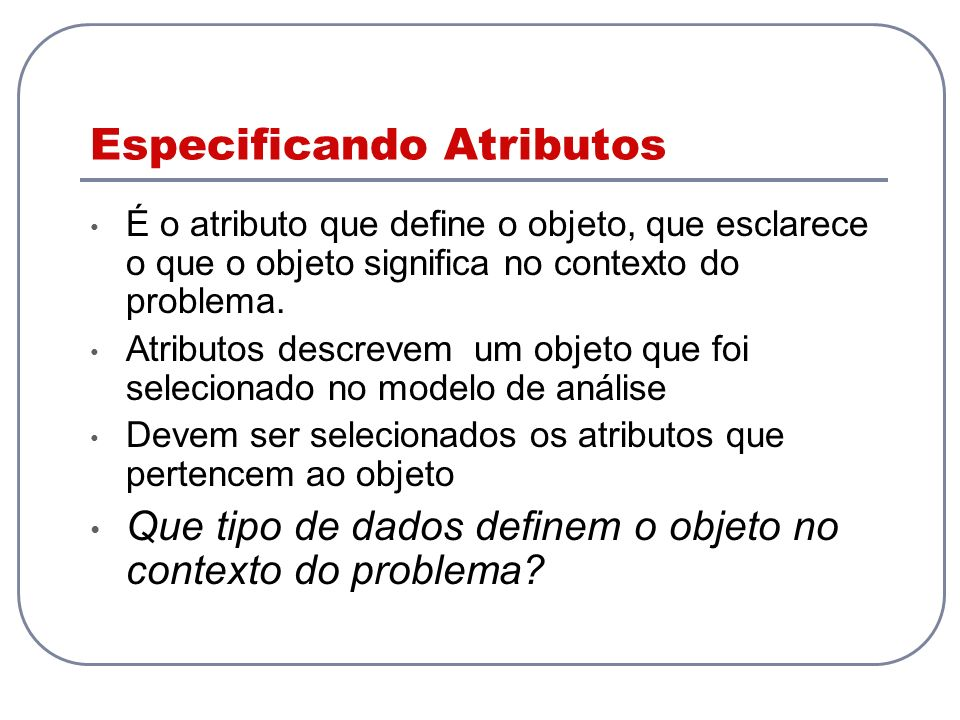 Especificando Atributos É o atributo que define o objeto, que esclarece o que o objeto significa no contexto do problema. Atributos descrevem um objet