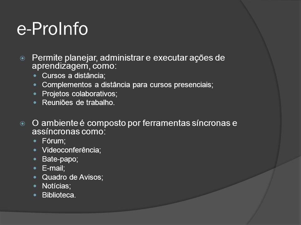 e-ProInfo Permite planejar, administrar e executar ações de aprendizagem, como: Cursos a distância; Complementos a distância para cursos presenciais;