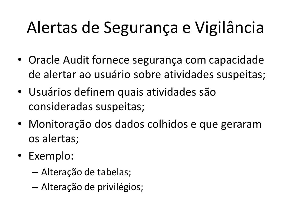 Auditando no Oracle 10g Opções de Auditoria Visualizando o resultado da Auditoria: SELECT username, extended_timestamp, owner, obj_name, action_name FROM dba_audit_trail WHERE owner = AUDIT_TEST ORDER BY timestamp;