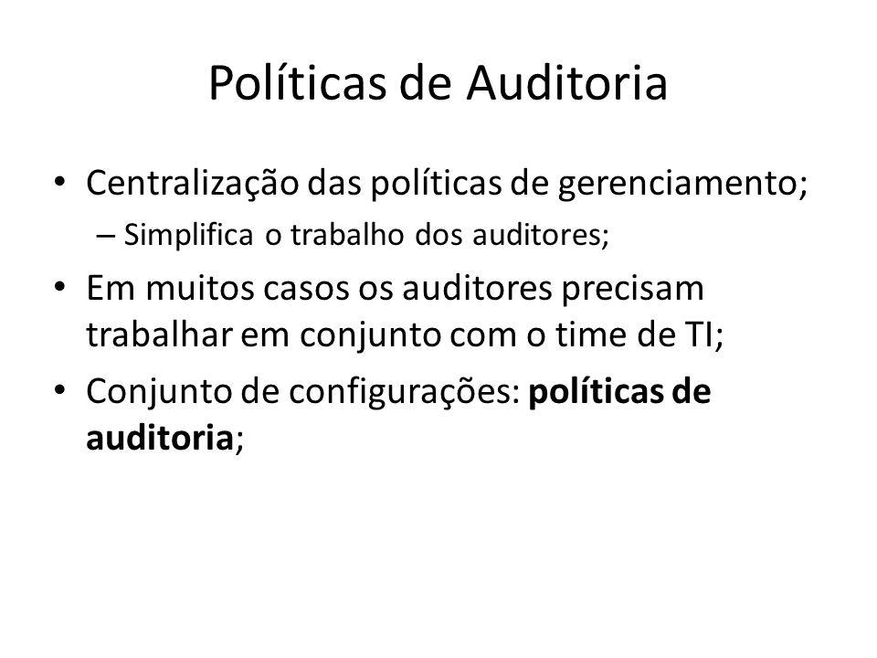 Políticas de Auditoria Centralização das políticas de gerenciamento; – Simplifica o trabalho dos auditores; Em muitos casos os auditores precisam trab