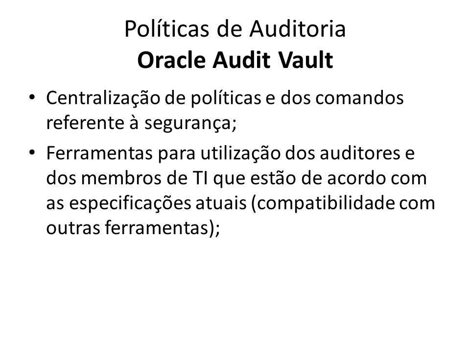 Políticas de Auditoria Oracle Audit Vault Centralização de políticas e dos comandos referente à segurança; Ferramentas para utilização dos auditores e