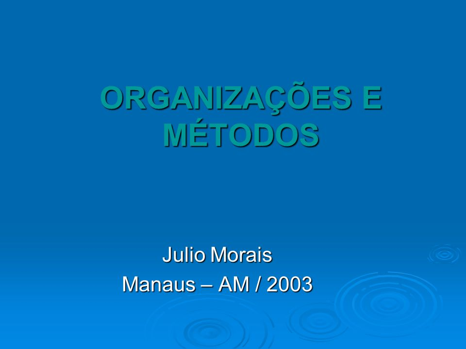 ORGANIZAÇÕES E MÉTODOS Julio Morais Manaus – AM / 2003