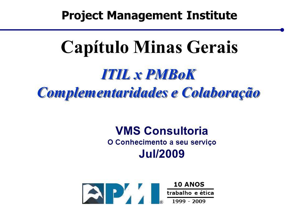 Project Management Institute Capítulo Minas Gerais 10 ANOS 1999 - 2009 trabalho e ética VMS Consultoria O Conhecimento a seu serviço Jul/2009 ITIL x P