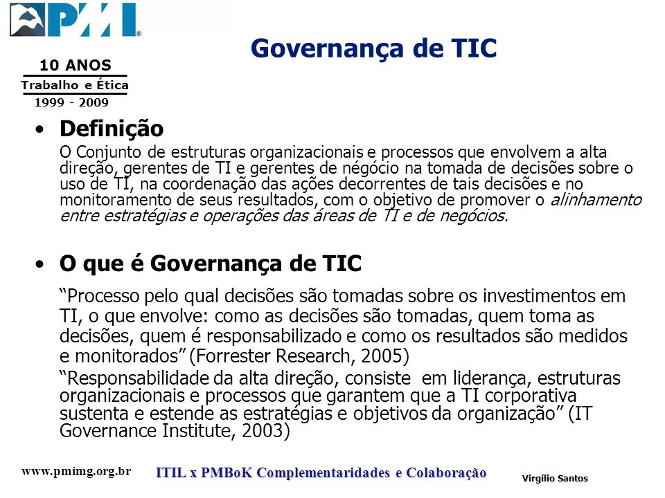 www.pmimg.org.br Trabalho e Ética 10 ANOS 1999 - 2009 ITIL x PMBoK Complementaridades e Colaboração Virgílio Santos Governança de TIC Definição O Conj