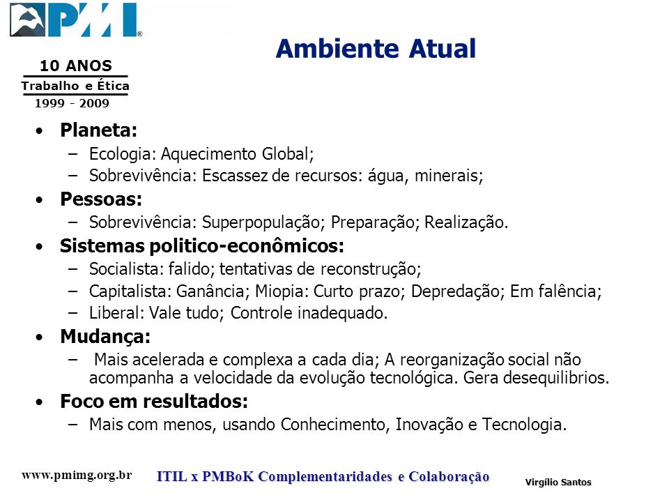 www.pmimg.org.br Trabalho e Ética 10 ANOS 1999 - 2009 ITIL x PMBoK Complementaridades e Colaboração Virgílio Santos Ambiente Atual Planeta: –Ecologia: