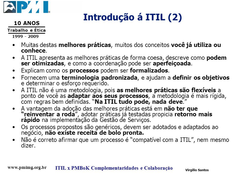 www.pmimg.org.br Trabalho e Ética 10 ANOS 1999 - 2009 ITIL x PMBoK Complementaridades e Colaboração Virgílio Santos Introdução á ITIL (2) Muitas desta