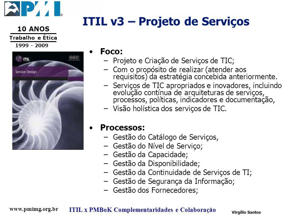 www.pmimg.org.br Trabalho e Ética 10 ANOS 1999 - 2009 ITIL x PMBoK Complementaridades e Colaboração Virgílio Santos ITIL v3 – Projeto de Serviços Foco