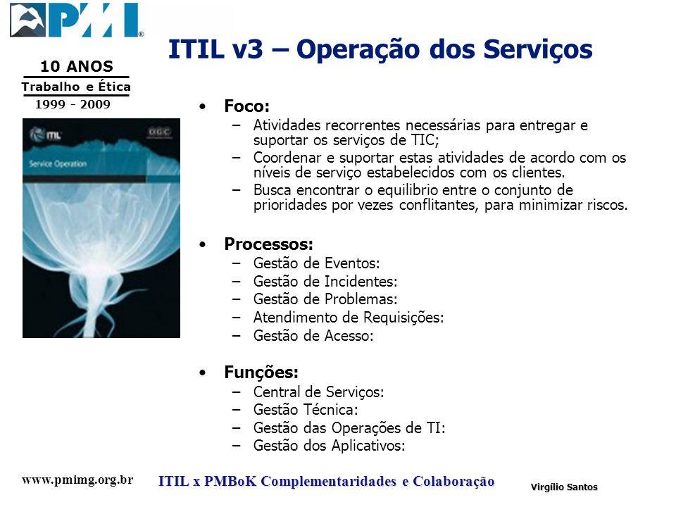 www.pmimg.org.br Trabalho e Ética 10 ANOS 1999 - 2009 ITIL x PMBoK Complementaridades e Colaboração Virgílio Santos ITIL v3 – Operação dos Serviços Fo
