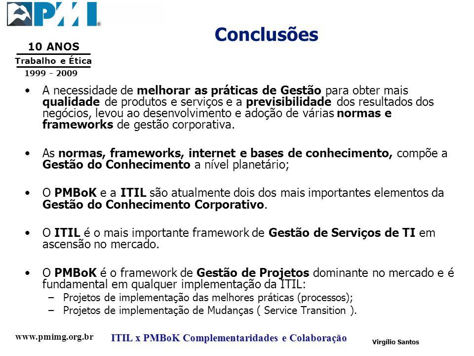 www.pmimg.org.br Trabalho e Ética 10 ANOS 1999 - 2009 ITIL x PMBoK Complementaridades e Colaboração Virgílio Santos Conclusões A necessidade de melhor