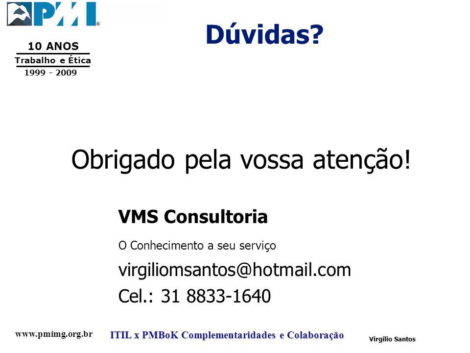 www.pmimg.org.br Trabalho e Ética 10 ANOS 1999 - 2009 ITIL x PMBoK Complementaridades e Colaboração Virgílio Santos Dúvidas? Obrigado pela vossa atenç