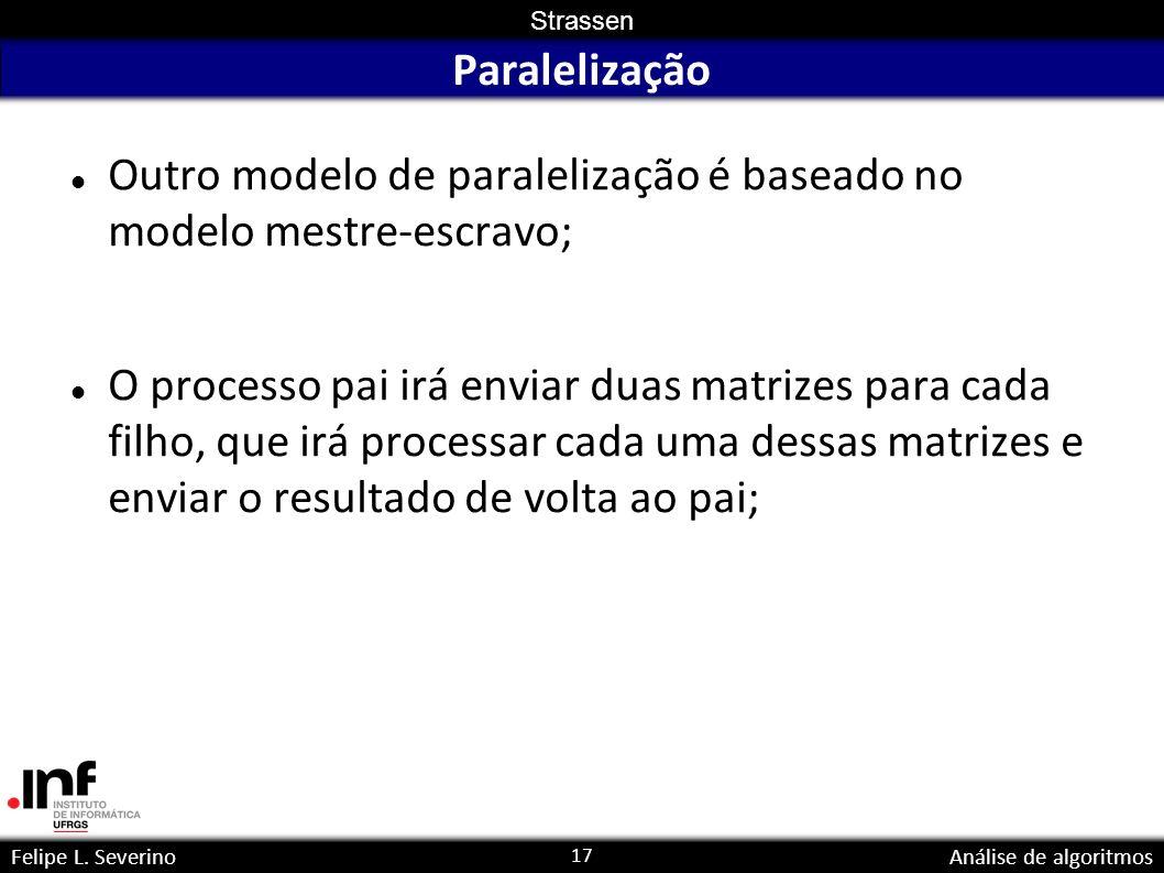 17 Strassen Felipe L. SeverinoAnálise de algoritmos Paralelização Outro modelo de paralelização é baseado no modelo mestre-escravo; O processo pai irá