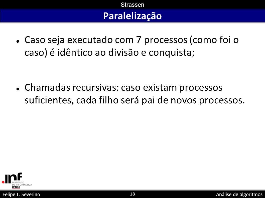 18 Strassen Felipe L. SeverinoAnálise de algoritmos Paralelização Caso seja executado com 7 processos (como foi o caso) é idêntico ao divisão e conqui