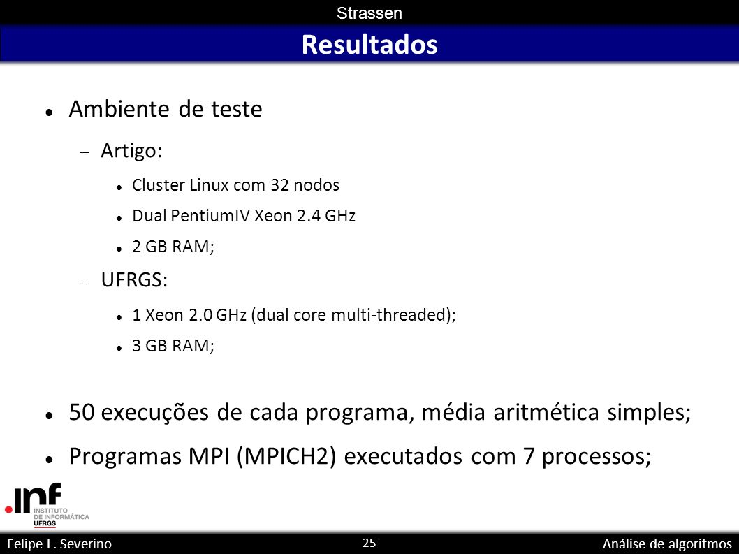 25 Strassen Felipe L. SeverinoAnálise de algoritmos Resultados Ambiente de teste Artigo: Cluster Linux com 32 nodos Dual PentiumIV Xeon 2.4 GHz 2 GB R