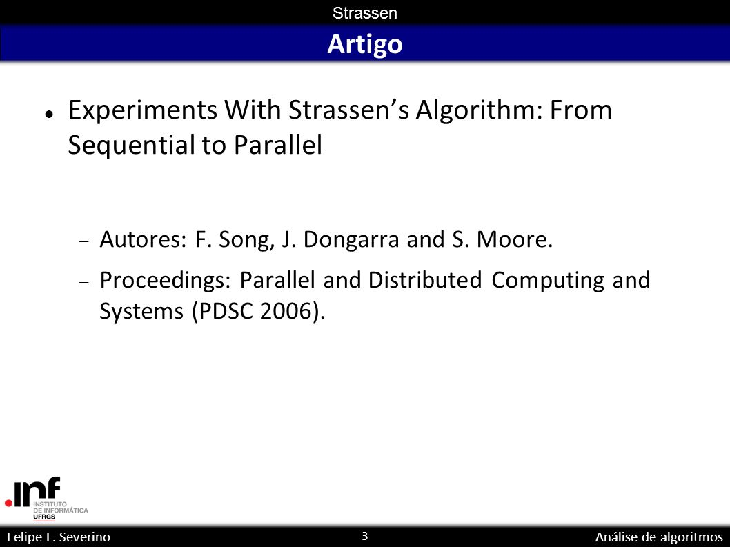 3 Strassen Felipe L. SeverinoAnálise de algoritmos Artigo Experiments With Strassens Algorithm: From Sequential to Parallel Autores: F. Song, J. Donga