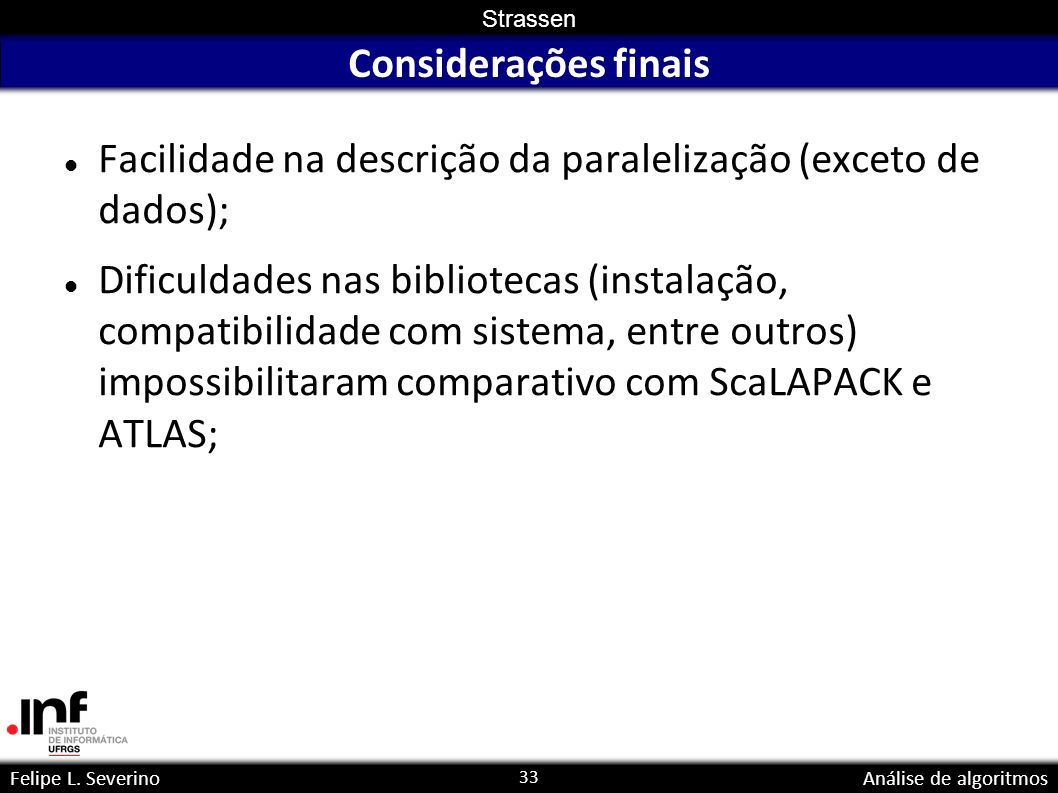 33 Strassen Felipe L. SeverinoAnálise de algoritmos Considerações finais Facilidade na descrição da paralelização (exceto de dados); Dificuldades nas