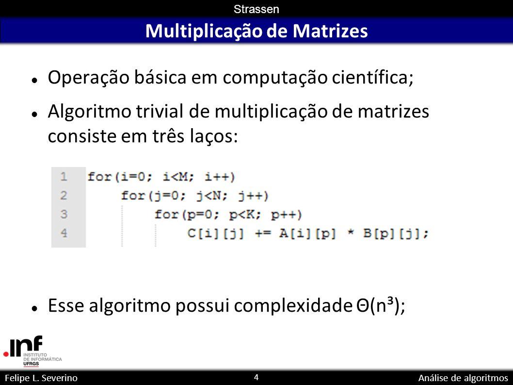 4 Strassen Felipe L. SeverinoAnálise de algoritmos Multiplicação de Matrizes Operação básica em computação científica; Algoritmo trivial de multiplica