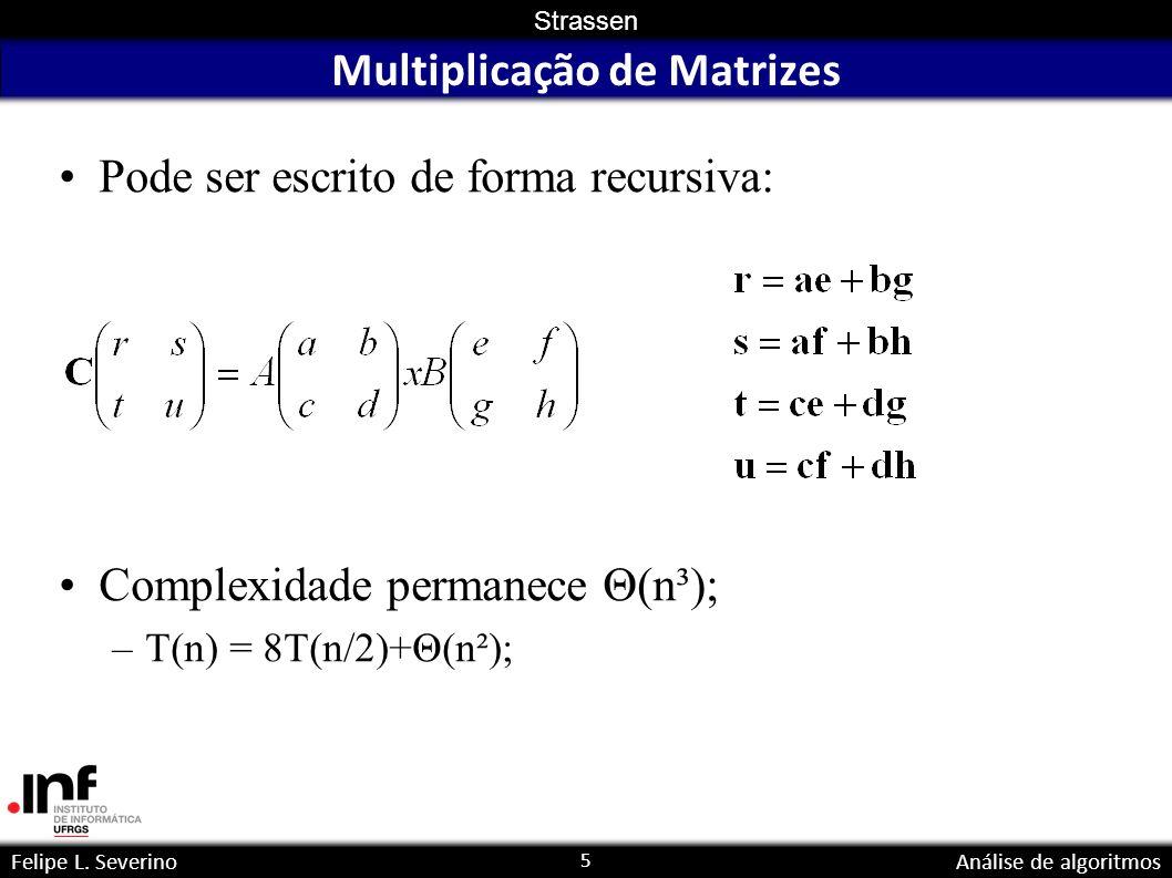 5 Strassen Felipe L. SeverinoAnálise de algoritmos Multiplicação de Matrizes Pode ser escrito de forma recursiva: Complexidade permanece Θ(n³); –T(n)
