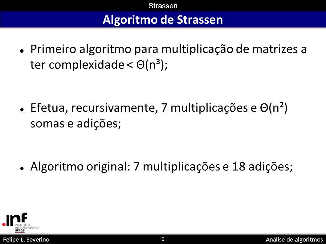 6 Strassen Felipe L. SeverinoAnálise de algoritmos Algoritmo de Strassen Primeiro algoritmo para multiplicação de matrizes a ter complexidade < Θ(n³);