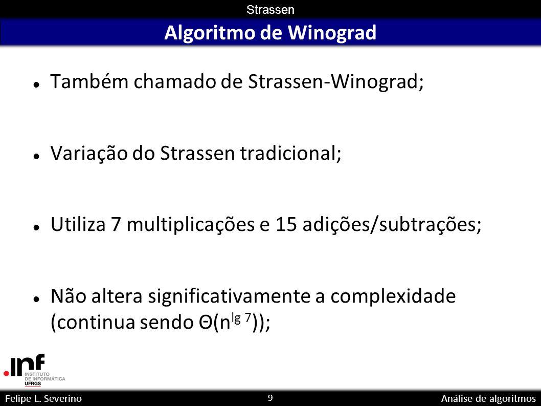 9 Strassen Felipe L. SeverinoAnálise de algoritmos Algoritmo de Winograd Também chamado de Strassen-Winograd; Variação do Strassen tradicional; Utiliz