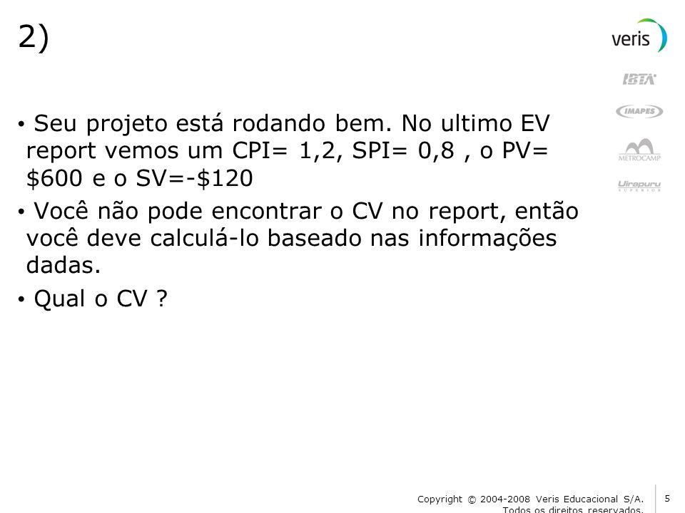 2) Seu projeto está rodando bem. No ultimo EV report vemos um CPI= 1,2, SPI= 0,8, o PV= $600 e o SV=-$120 Você não pode encontrar o CV no report, entã