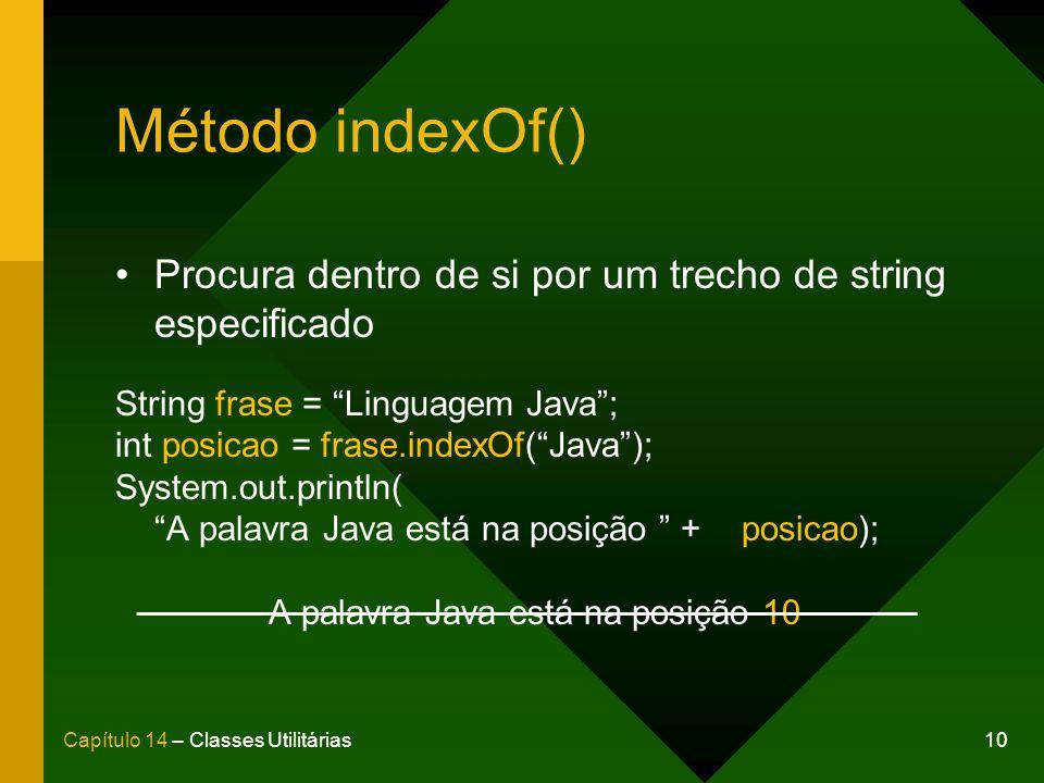10Capítulo 14 – Classes Utilitárias Método indexOf() Procura dentro de si por um trecho de string especificado String frase = Linguagem Java; int posicao = frase.indexOf(Java); System.out.println( A palavra Java está na posição + posicao); A palavra Java está na posição 10