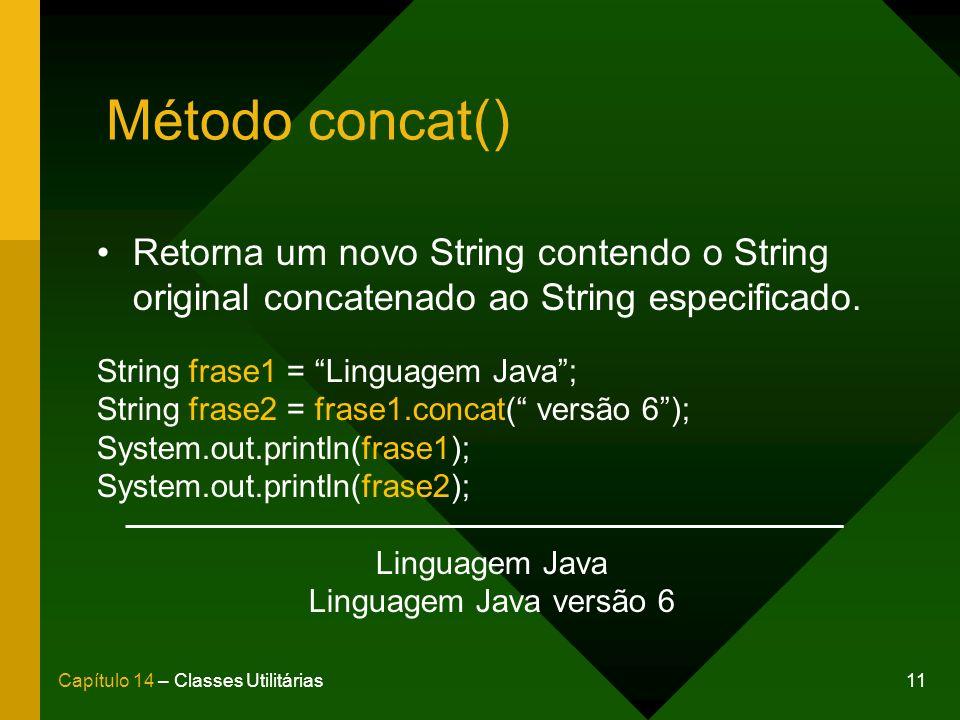 11Capítulo 14 – Classes Utilitárias Método concat() Retorna um novo String contendo o String original concatenado ao String especificado. String frase