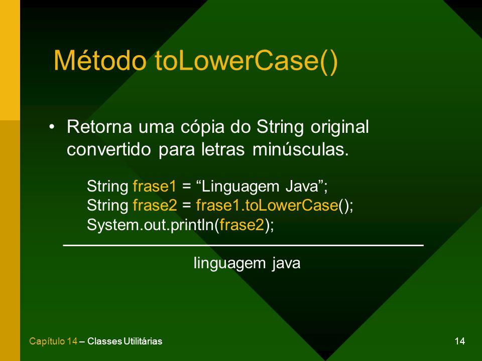 14Capítulo 14 – Classes Utilitárias Método toLowerCase() Retorna uma cópia do String original convertido para letras minúsculas. String frase1 = Lingu
