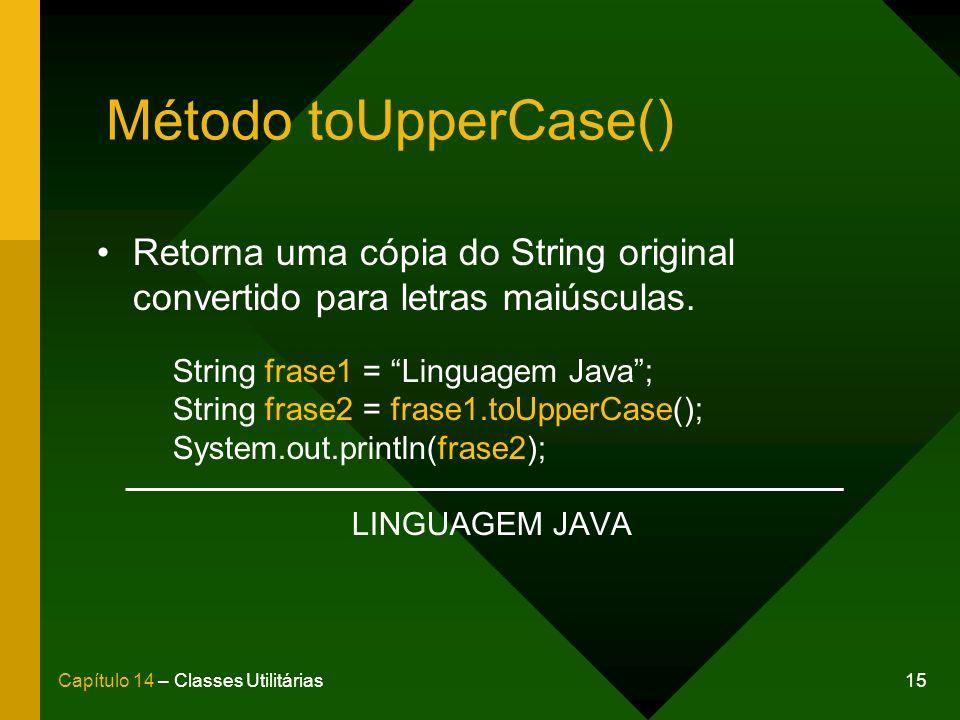 15Capítulo 14 – Classes Utilitárias Método toUpperCase() Retorna uma cópia do String original convertido para letras maiúsculas. String frase1 = Lingu
