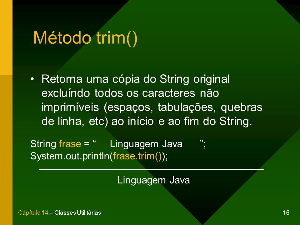 16Capítulo 14 – Classes Utilitárias Método trim() Retorna uma cópia do String original excluíndo todos os caracteres não imprimíveis (espaços, tabulaç