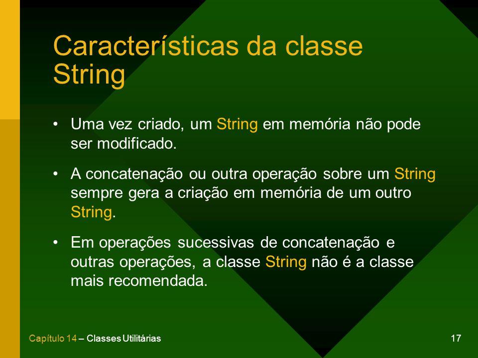 17Capítulo 14 – Classes Utilitárias Características da classe String Uma vez criado, um String em memória não pode ser modificado. A concatenação ou o